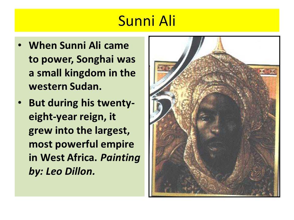 Sunni Ali When Sunni Ali came to power, Songhai was a small kingdom in the western Sudan.