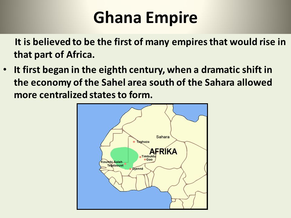 Ghana Empire It is believed to be the first of many empires that would rise in that part of Africa.