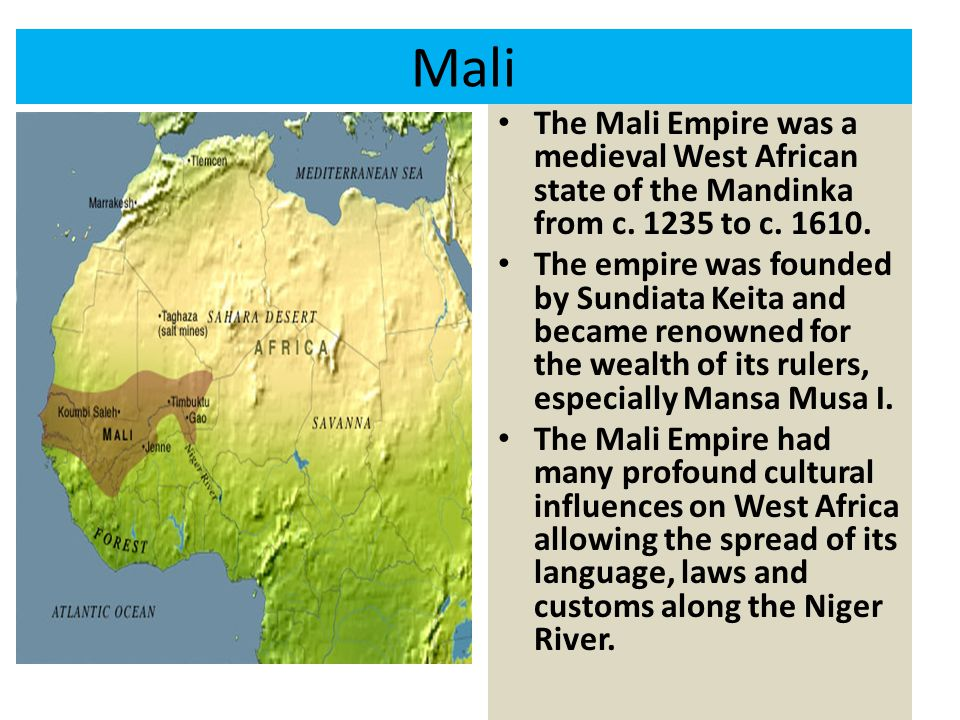 Mali The Mali Empire was a medieval West African state of the Mandinka from c. 1235 to c. 1610.