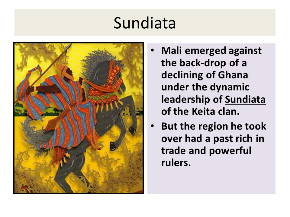 Sundiata Mali emerged against the back-drop of a declining of Ghana under the dynamic leadership of Sundiata of the Keita clan.