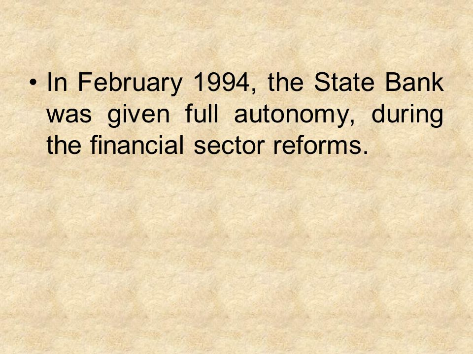In February 1994, the State Bank was given full autonomy, during the financial sector reforms.