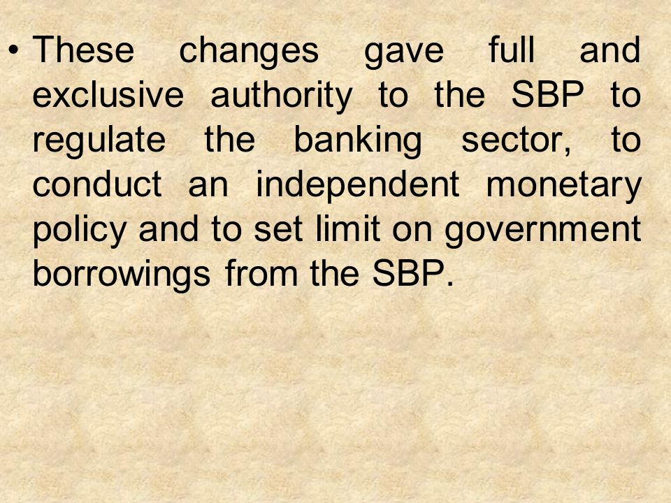 These changes gave full and exclusive authority to the SBP to regulate the banking sector, to conduct an independent monetary policy and to set limit on government borrowings from the SBP.
