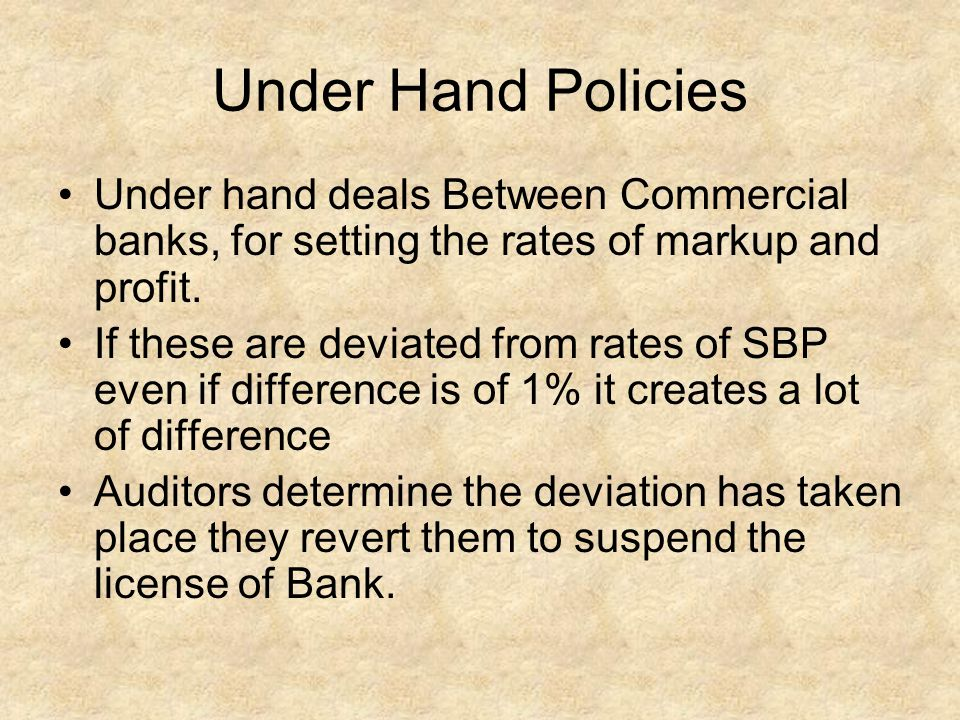 Under Hand Policies Under hand deals Between Commercial banks, for setting the rates of markup and profit.