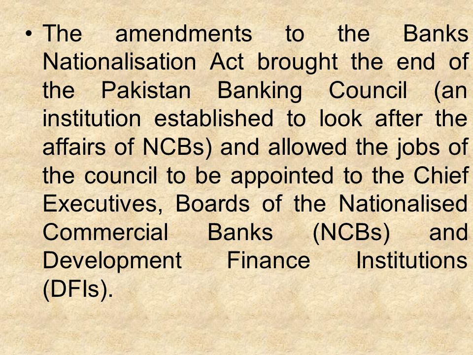 The amendments to the Banks Nationalisation Act brought the end of the Pakistan Banking Council (an institution established to look after the affairs of NCBs) and allowed the jobs of the council to be appointed to the Chief Executives, Boards of the Nationalised Commercial Banks (NCBs) and Development Finance Institutions (DFIs).