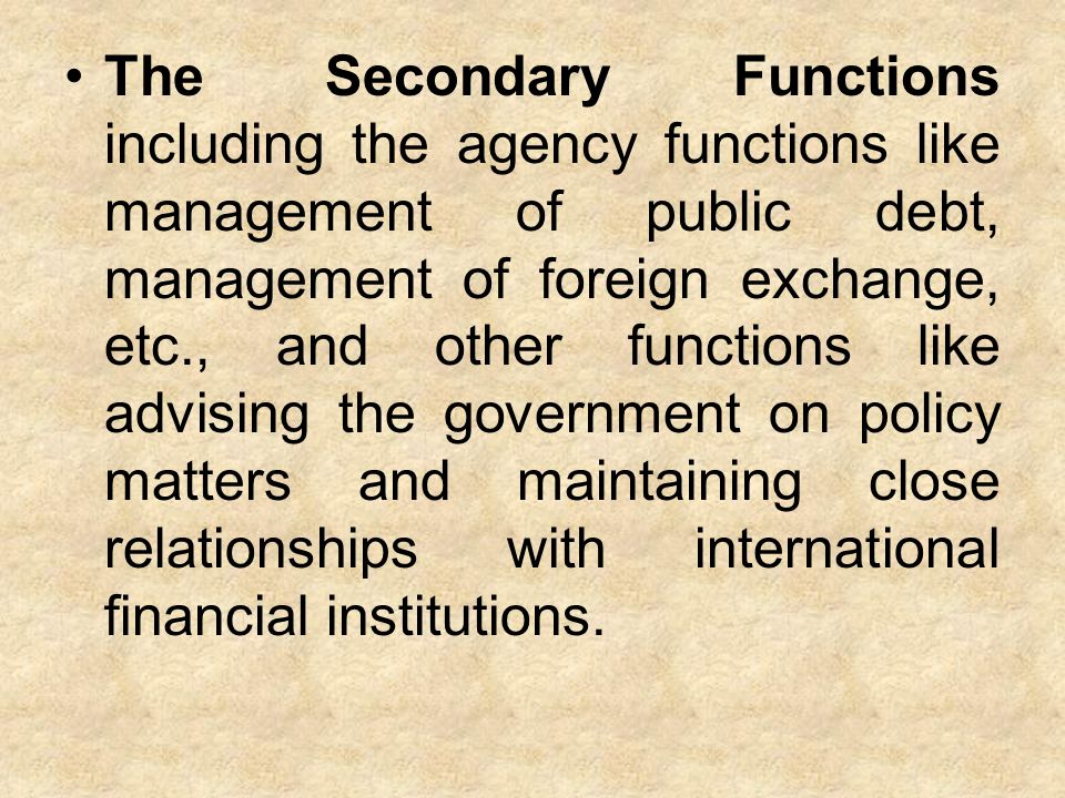 The Secondary Functions including the agency functions like management of public debt, management of foreign exchange, etc., and other functions like advising the government on policy matters and maintaining close relationships with international financial institutions.