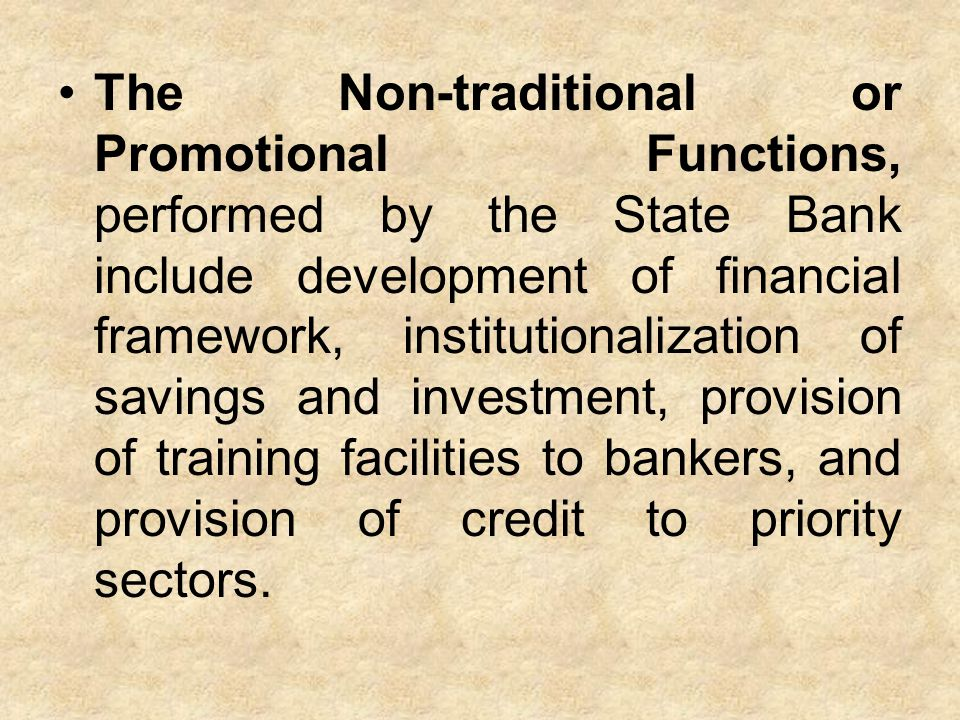 The Non-traditional or Promotional Functions, performed by the State Bank include development of financial framework, institutionalization of savings and investment, provision of training facilities to bankers, and provision of credit to priority sectors.