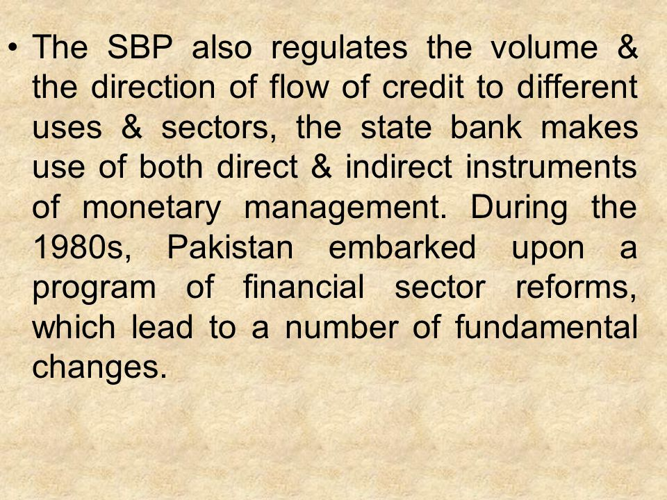 The SBP also regulates the volume & the direction of flow of credit to different uses & sectors, the state bank makes use of both direct & indirect instruments of monetary management.