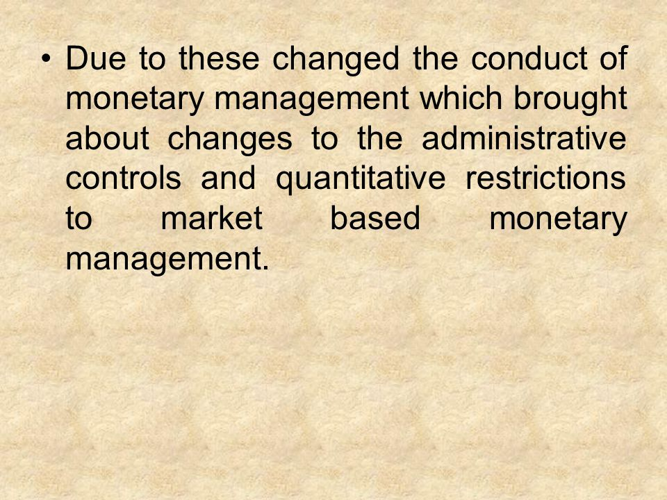 Due to these changed the conduct of monetary management which brought about changes to the administrative controls and quantitative restrictions to market based monetary management.