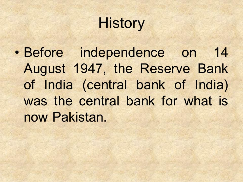 History Before independence on 14 August 1947, the Reserve Bank of India (central bank of India) was the central bank for what is now Pakistan.