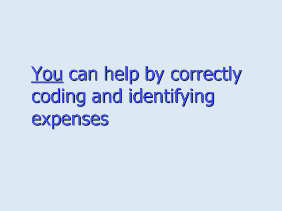 You can help by correctly coding and identifying expenses
