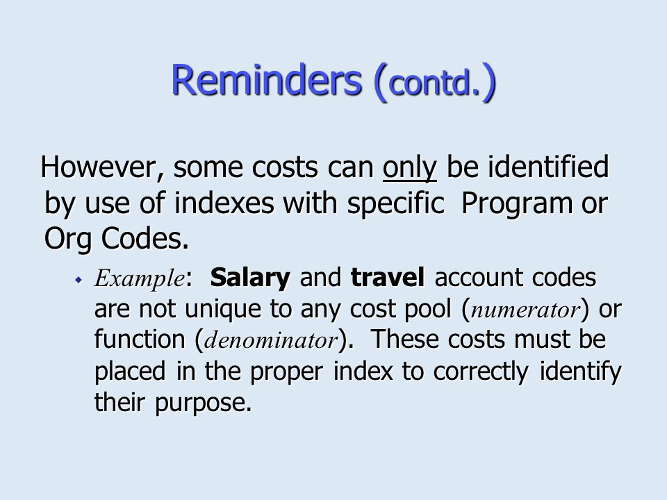 Reminders (contd.) However, some costs can only be identified by use of indexes with specific Program or Org Codes.