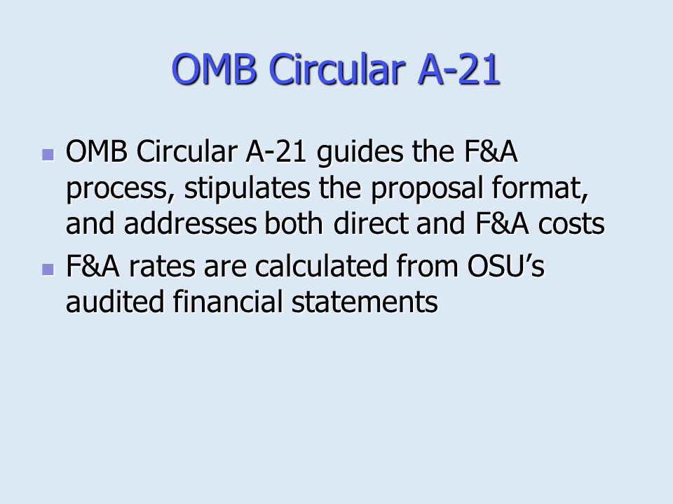 OMB Circular A-21 OMB Circular A-21 guides the F&A process, stipulates the proposal format, and addresses both direct and F&A costs.