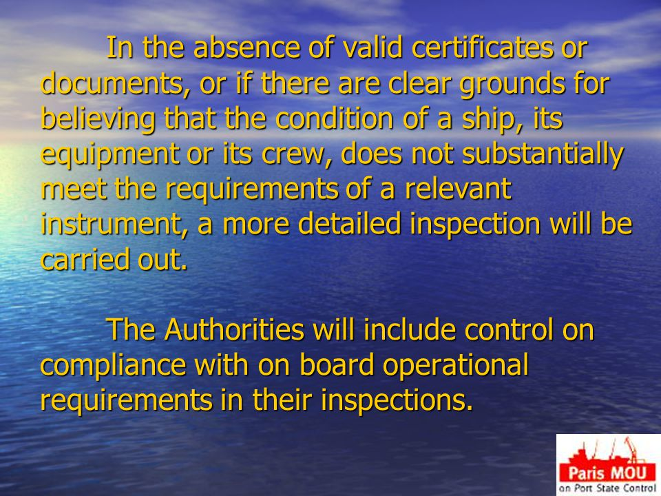In the absence of valid certificates or documents, or if there are clear grounds for believing that the condition of a ship, its equipment or its crew, does not substantially meet the requirements of a relevant instrument, a more detailed inspection will be carried out.