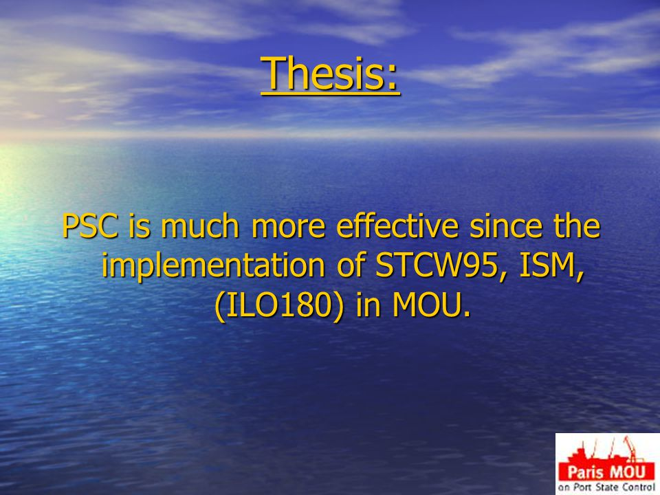 Thesis: PSC is much more effective since the implementation of STCW95, ISM, (ILO180) in MOU.