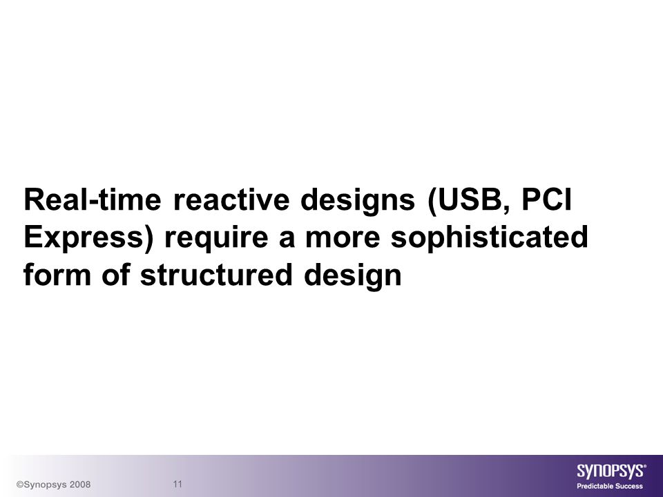 Real-time reactive designs (USB, PCI Express) require a more sophisticated form of structured design