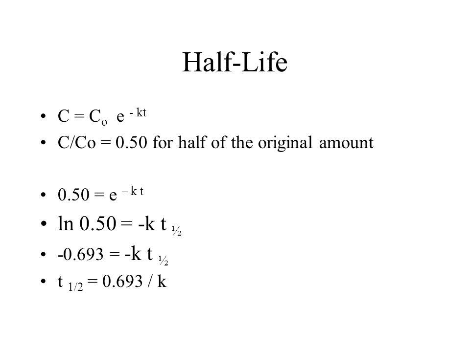 Half-Life ln 0.50 = -k t ½ C = Co e - kt