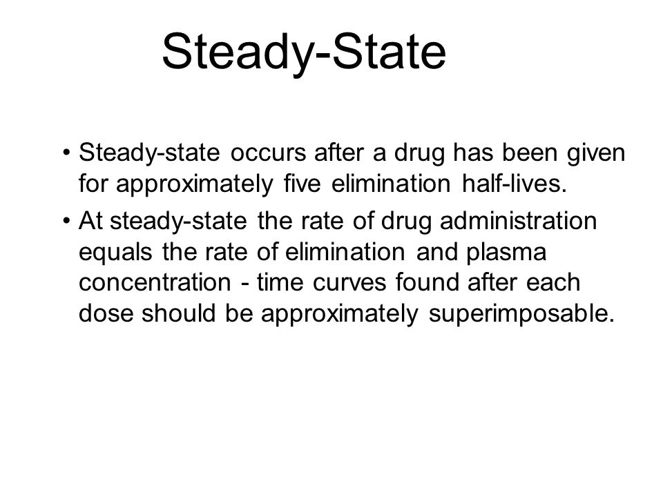Steady-State Steady-state occurs after a drug has been given for approximately five elimination half-lives.