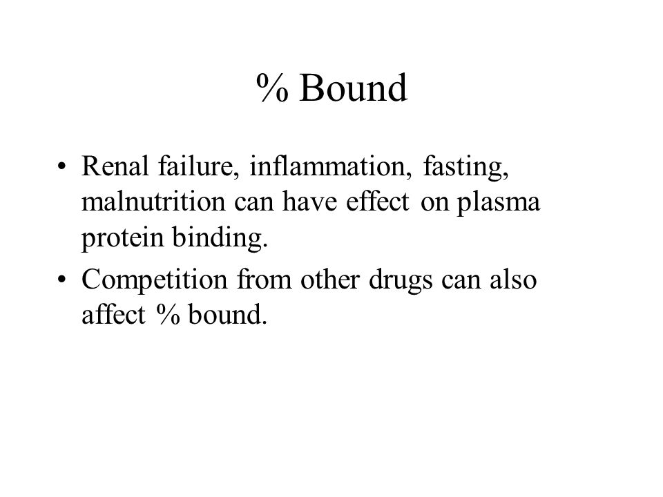 % Bound Renal failure, inflammation, fasting, malnutrition can have effect on plasma protein binding.