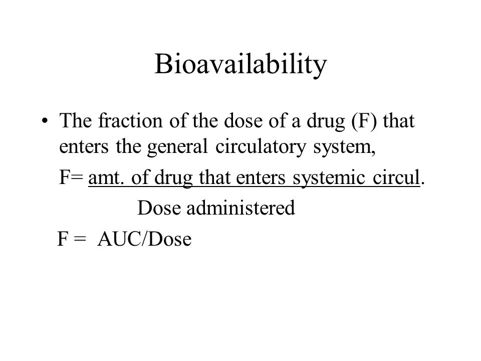 Bioavailability The fraction of the dose of a drug (F) that enters the general circulatory system, F= amt. of drug that enters systemic circul.
