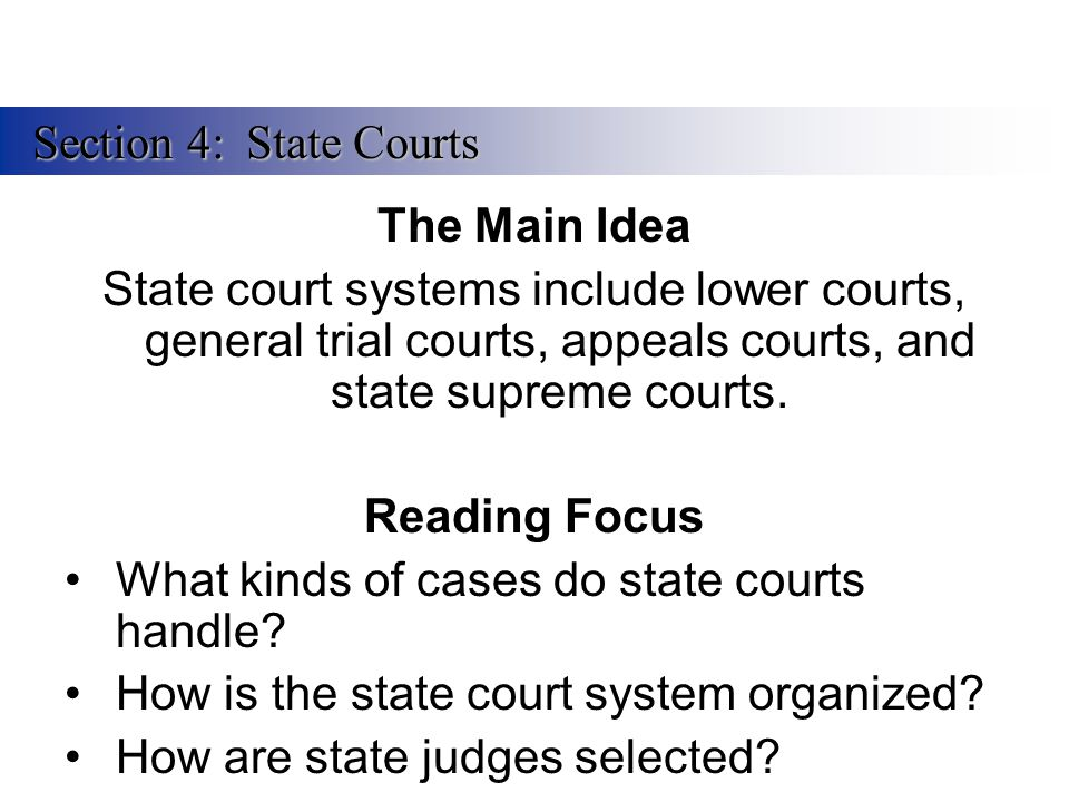 Section 4: State Courts The Main Idea. State court systems include lower courts, general trial courts, appeals courts, and state supreme courts.