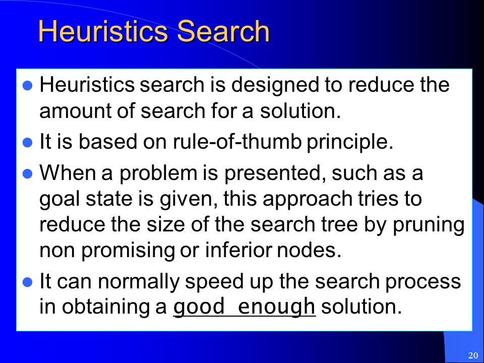 Heuristics Search Heuristics search is designed to reduce the amount of search for a solution. It is based on rule-of-thumb principle.