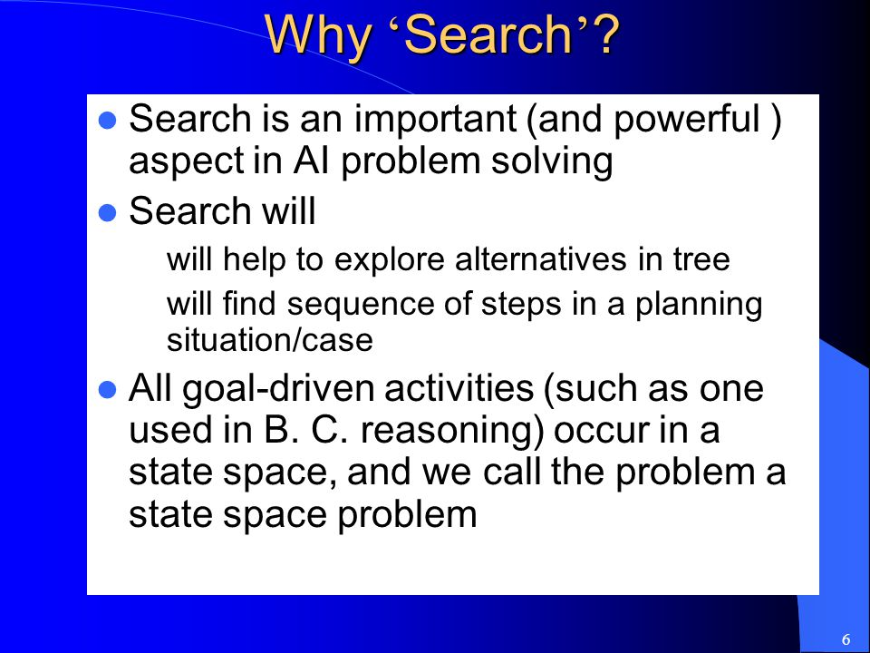 Why 'Search' Search is an important (and powerful ) aspect in AI problem solving. Search will. will help to explore alternatives in tree.