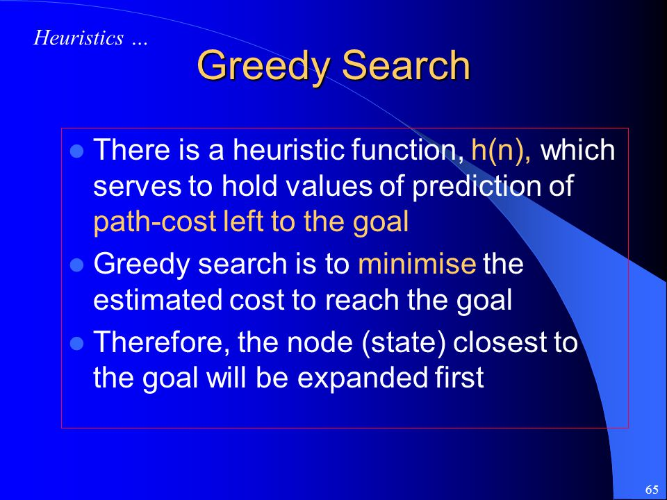 Heuristics … Greedy Search. There is a heuristic function, h(n), which serves to hold values of prediction of path-cost left to the goal.
