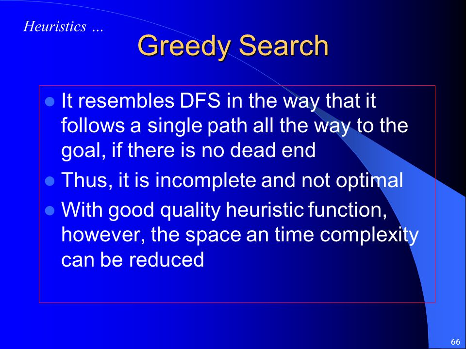 Heuristics … Greedy Search. It resembles DFS in the way that it follows a single path all the way to the goal, if there is no dead end.