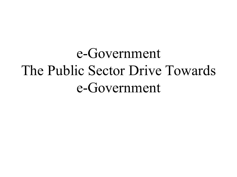 e-Government The Public Sector Drive Towards e-Government