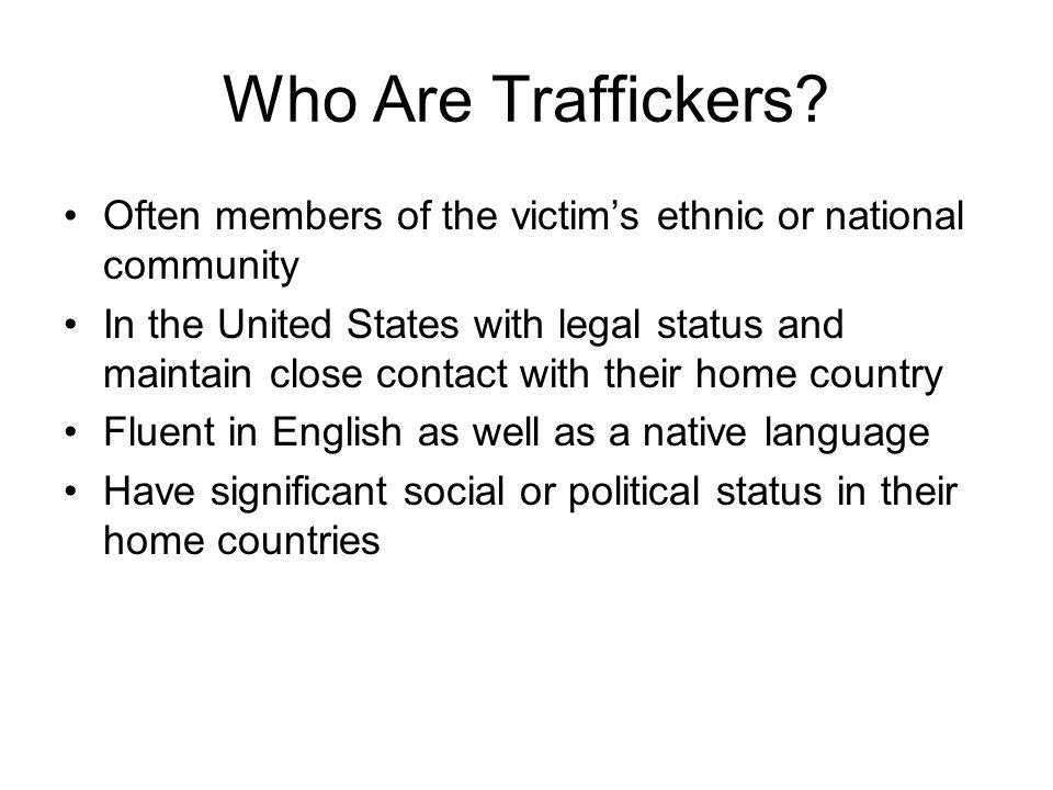 Who Are Traffickers Often members of the victim's ethnic or national community.