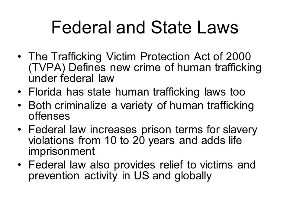 Federal and State Laws The Trafficking Victim Protection Act of 2000 (TVPA) Defines new crime of human trafficking under federal law.