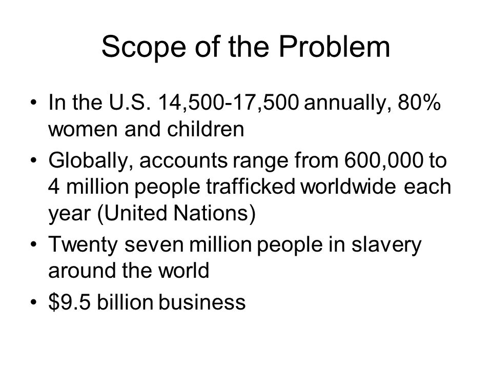 Scope of the Problem In the U.S. 14,500-17,500 annually, 80% women and children.