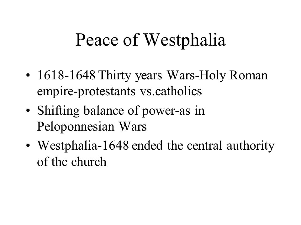 Peace of Westphalia 1618-1648 Thirty years Wars-Holy Roman empire-protestants vs.catholics. Shifting balance of power-as in Peloponnesian Wars.