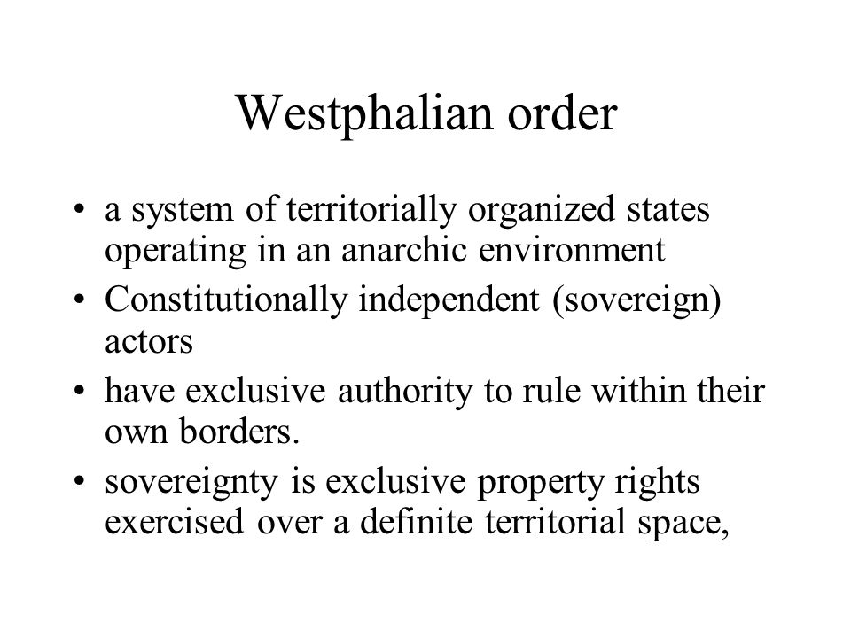 Westphalian order a system of territorially organized states operating in an anarchic environment. Constitutionally independent (sovereign) actors.