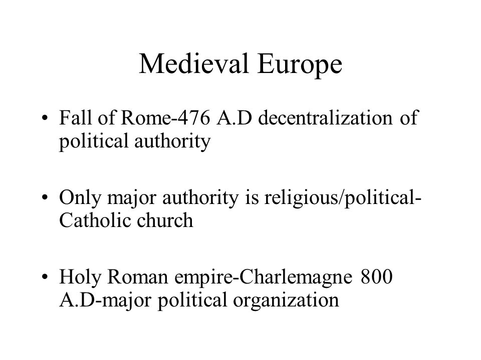 Medieval Europe Fall of Rome-476 A.D decentralization of political authority. Only major authority is religious/political-Catholic church.