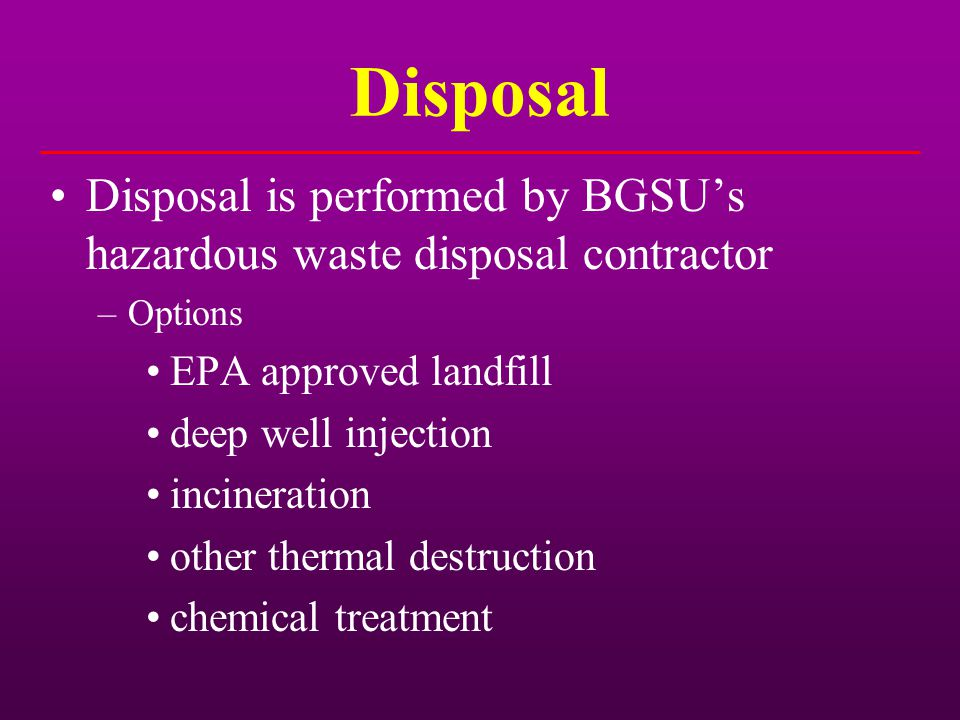 Disposal Disposal is performed by BGSU's hazardous waste disposal contractor. Options. EPA approved landfill.