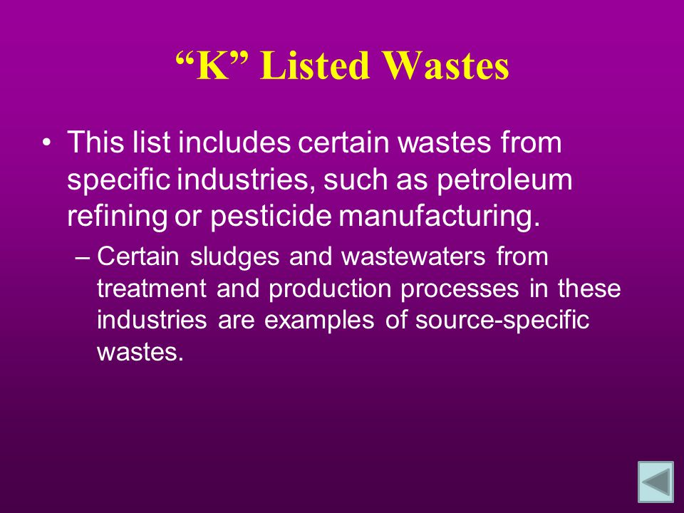 K Listed Wastes This list includes certain wastes from specific industries, such as petroleum refining or pesticide manufacturing.