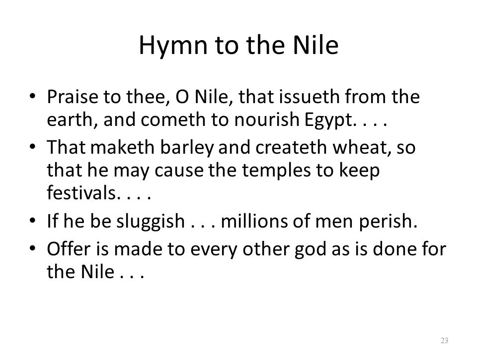 Hymn to the Nile Praise to thee, O Nile, that issueth from the earth, and cometh to nourish Egypt. . . .
