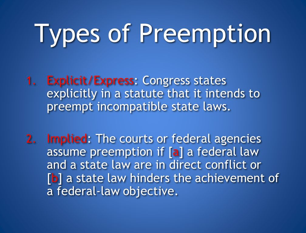 Types of Preemption Explicit/Express: Congress states explicitly in a statute that it intends to preempt incompatible state laws.