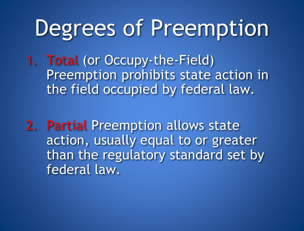 Degrees of Preemption Total (or Occupy-the-Field) Preemption prohibits state action in the field occupied by federal law.