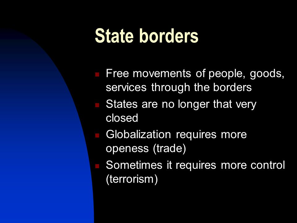 State borders Free movements of people, goods, services through the borders. States are no longer that very closed.