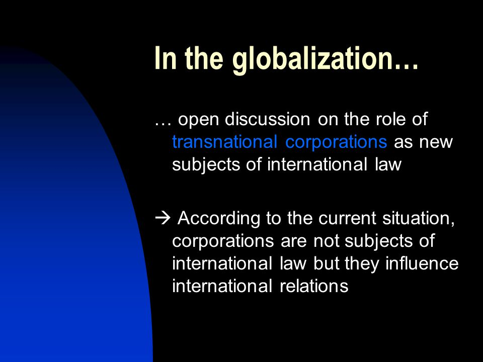 In the globalization… … open discussion on the role of transnational corporations as new subjects of international law.