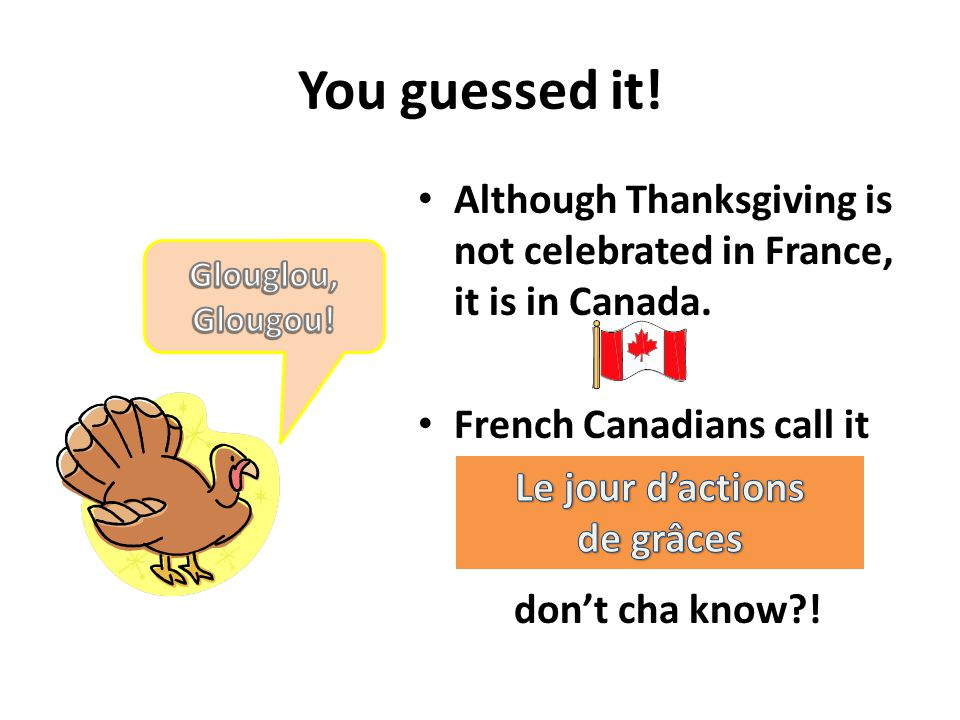 You guessed it! Although Thanksgiving is not celebrated in France, it is in Canada. French Canadians call it.