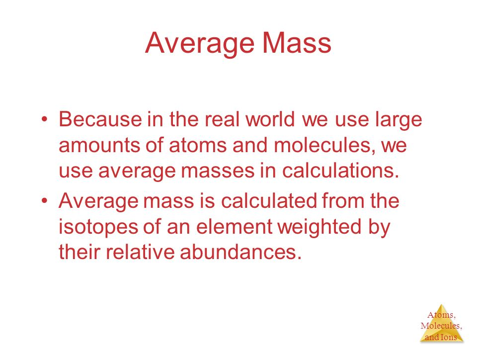 Average Mass Because in the real world we use large amounts of atoms and molecules, we use average masses in calculations.