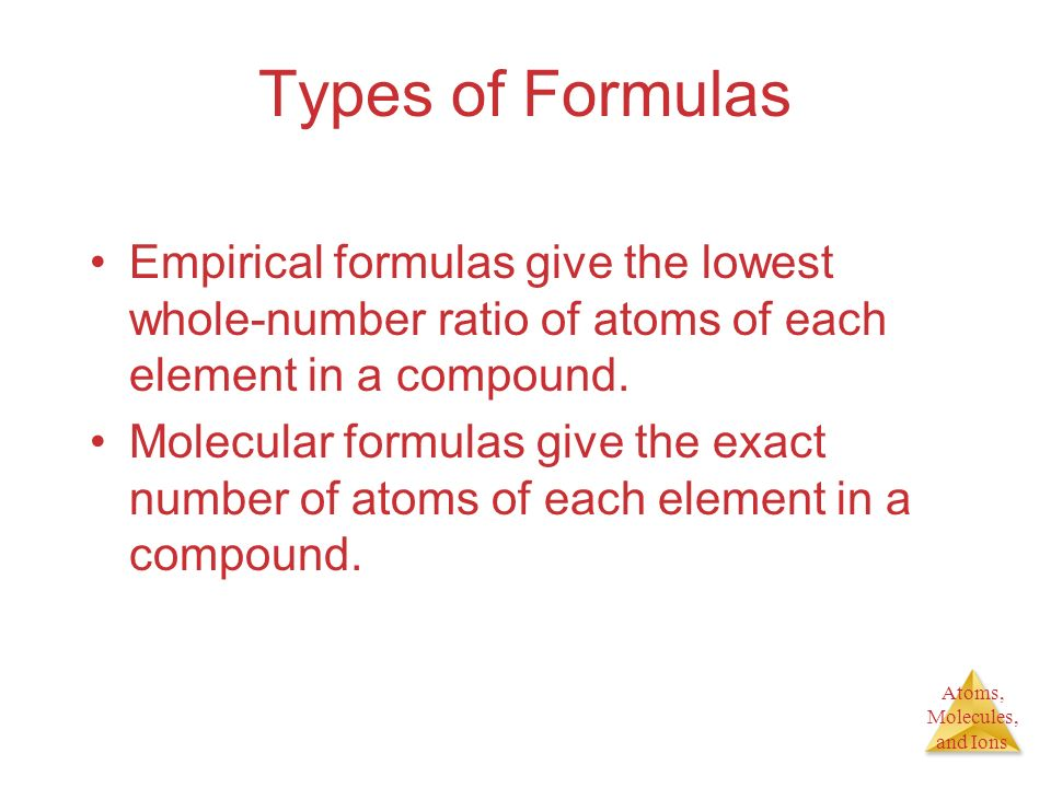 Types of Formulas Empirical formulas give the lowest whole-number ratio of atoms of each element in a compound.