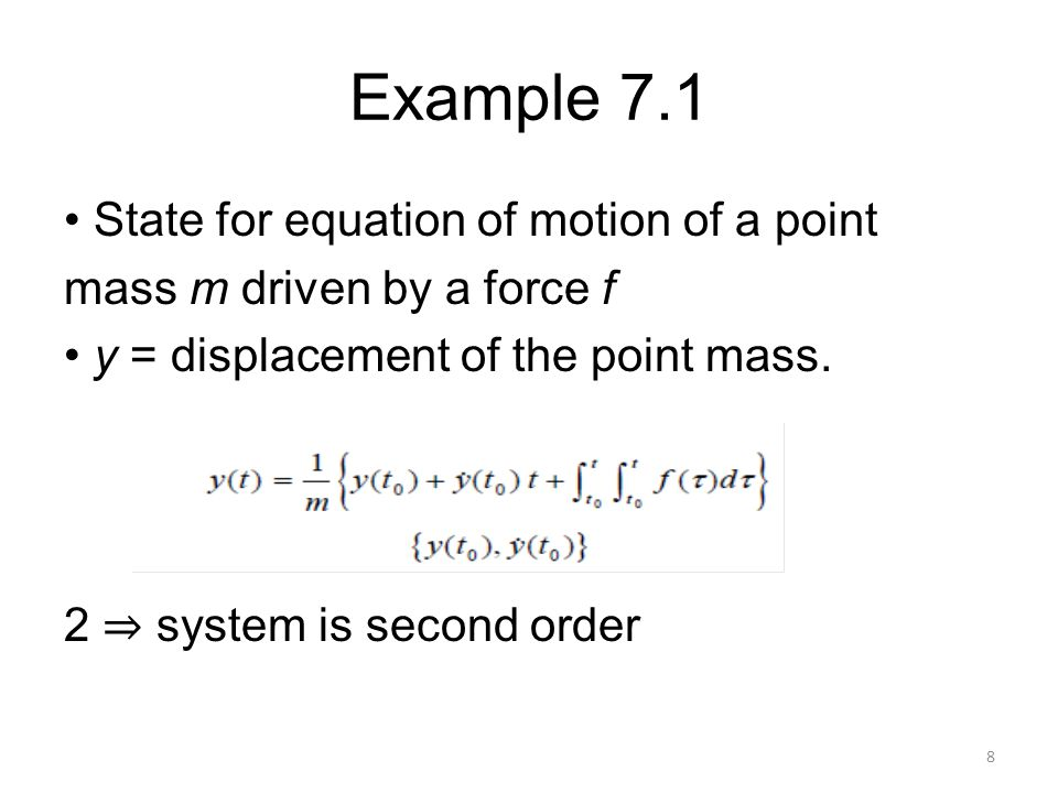 Example 7.1 • State for equation of motion of a point mass m driven by a force f • y = displacement of the point mass.