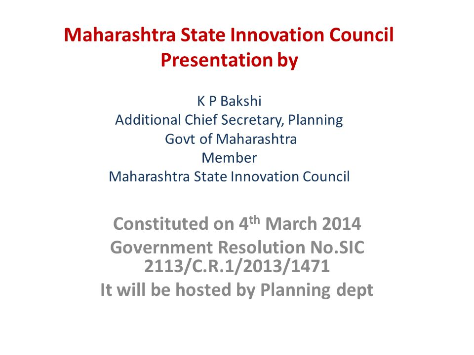 Maharashtra State Innovation Council Presentation by K P Bakshi Additional Chief Secretary, Planning Govt of Maharashtra Member Maharashtra State Innovation Council