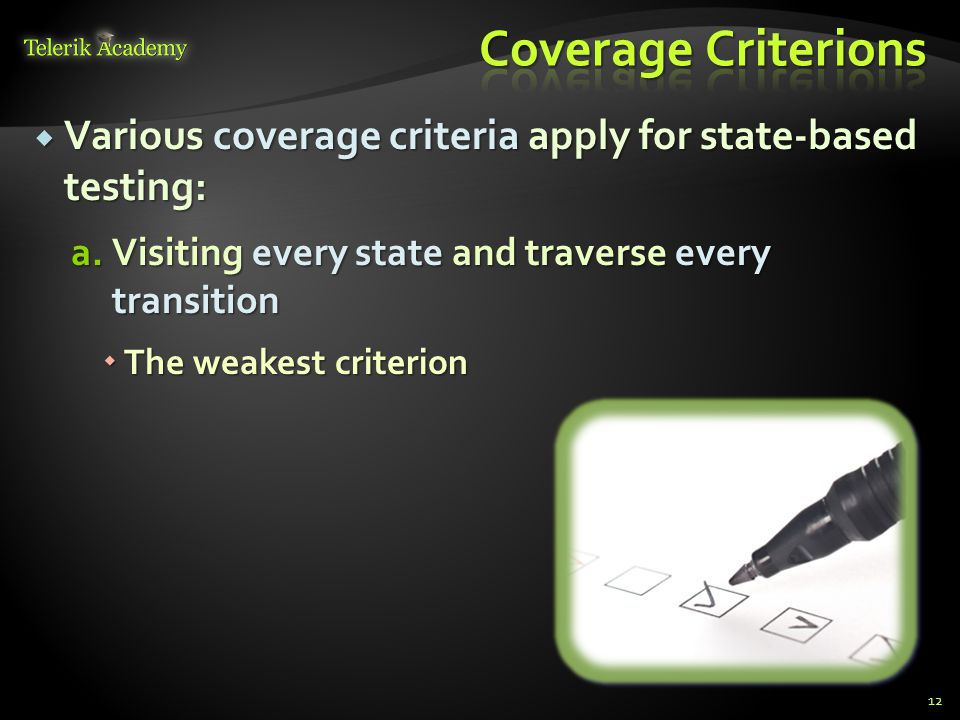 Coverage Criterions Various coverage criteria apply for state-based testing: Visiting every state and traverse every transition.