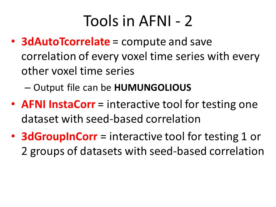 Tools in AFNI - 2 3dAutoTcorrelate = compute and save correlation of every voxel time series with every other voxel time series.