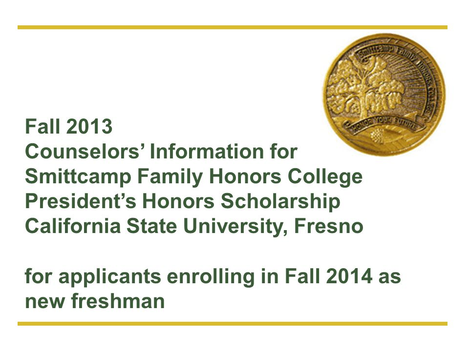 Fall 2013 Counselors' Information for. Smittcamp Family Honors College. President's Honors Scholarship.
